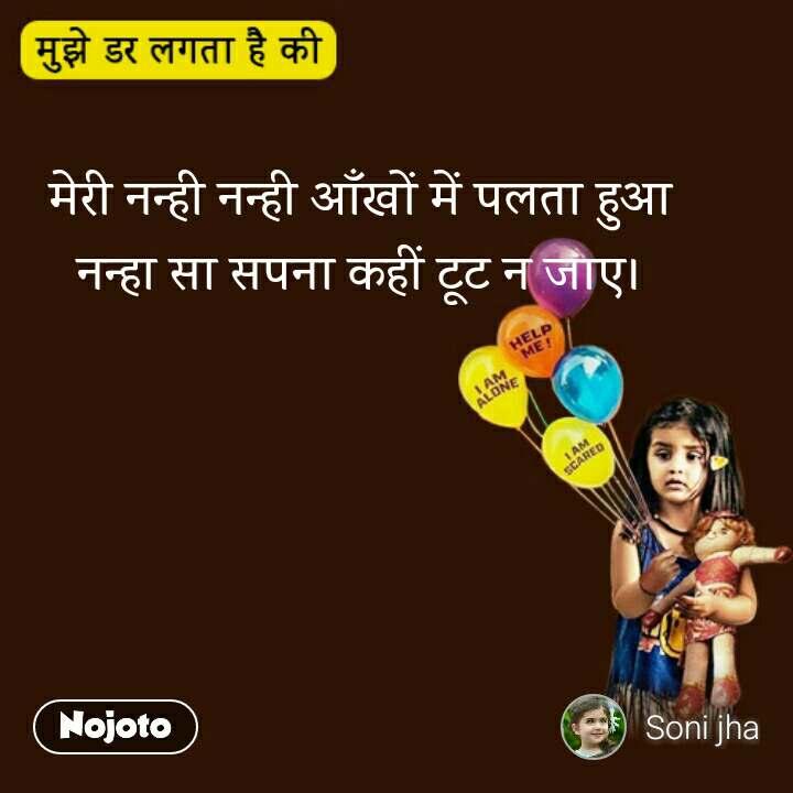 Mujhe Dar Lagta hai ki मेरी नन्ही नन्ही आँखों में पलता हुआ  नन्हा सा सपना कहीं टूट न जाए।