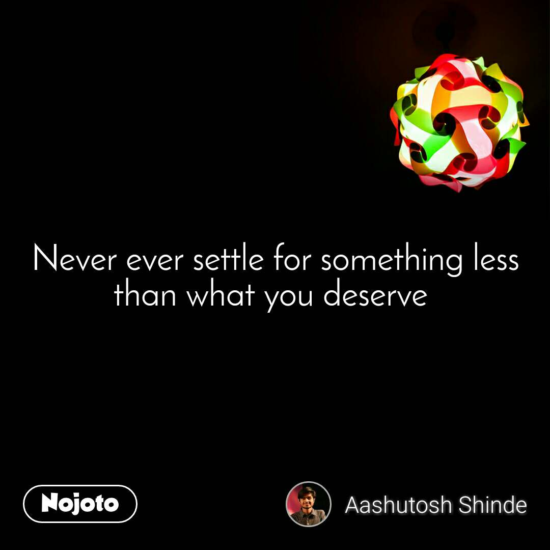 Never ever settle for something less than what you deserve