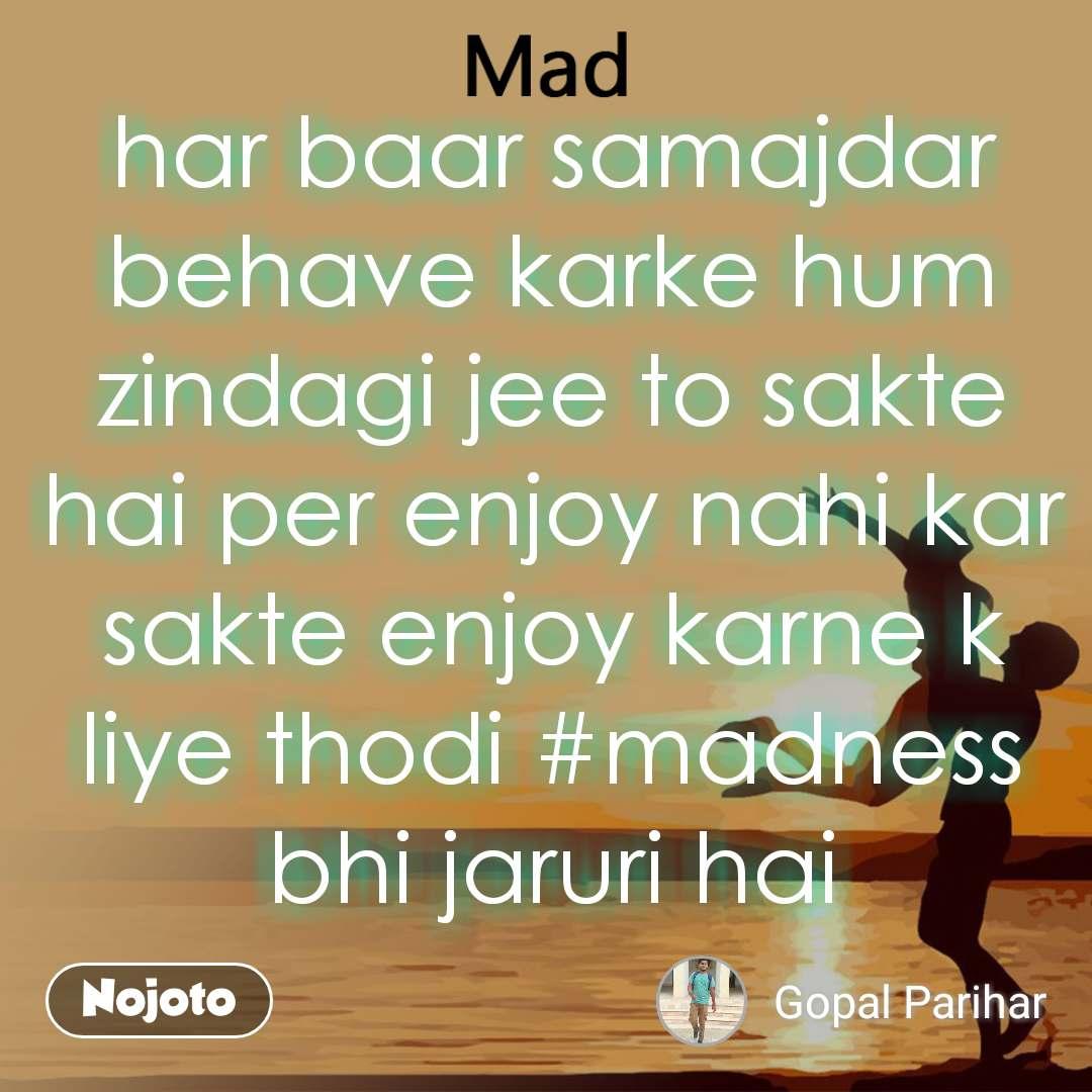 Mad har baar samajdar behave karke hum zindagi jee to sakte hai per enjoy nahi kar sakte enjoy karne k liye thodi #madness bhi jaruri hai