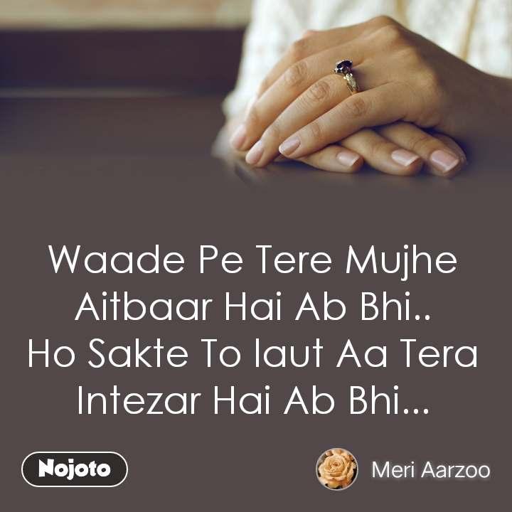 Waade Pe Tere Mujhe Aitbaar Hai Ab Bhi.. Ho Sakte To laut Aa Tera Intezar Hai Ab Bhi...