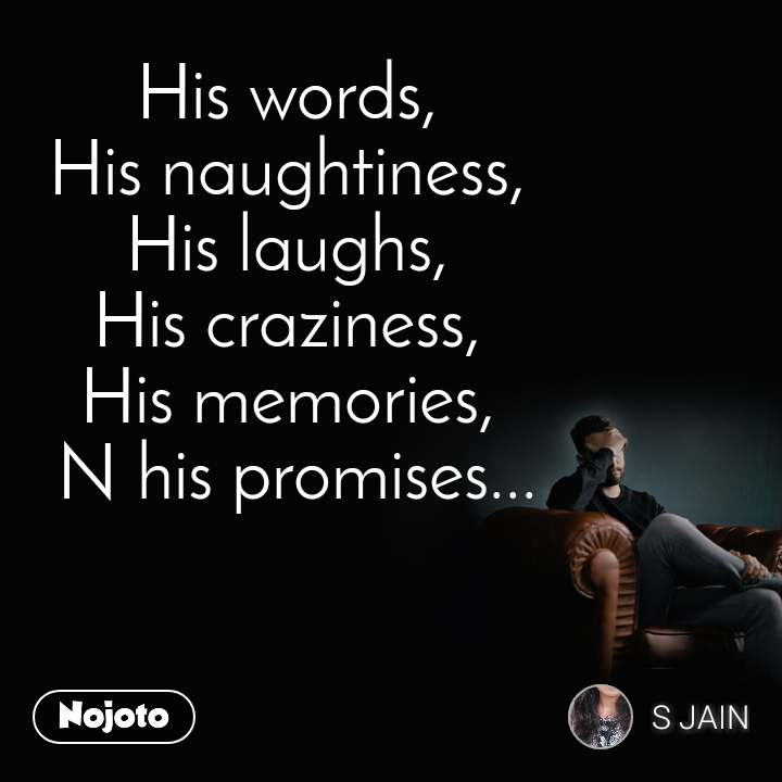 His words,  His naughtiness,  His laughs,  His craziness,  His memories,  N his promises...