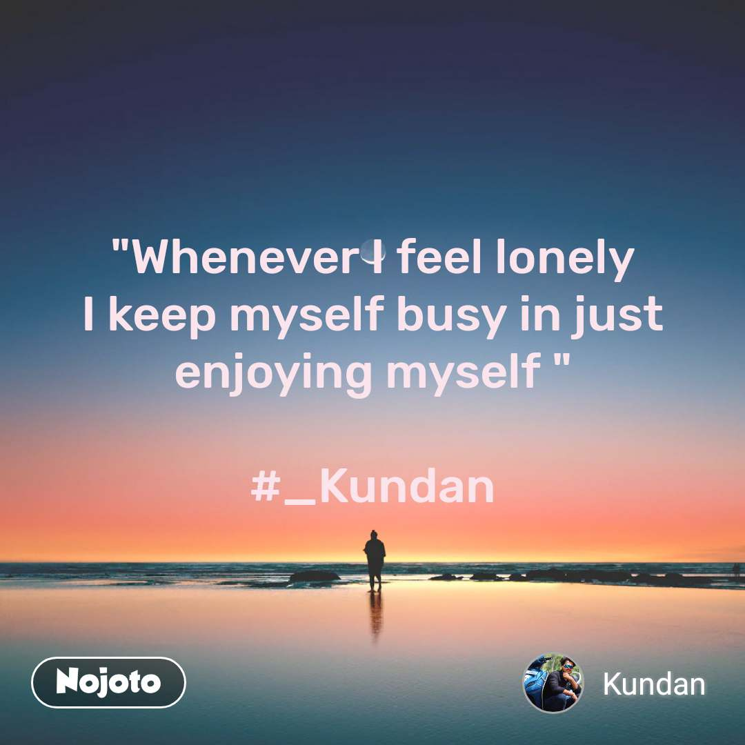"""Whenever I feel lonely I keep myself busy in just enjoying myself ""  #_Kundan"
