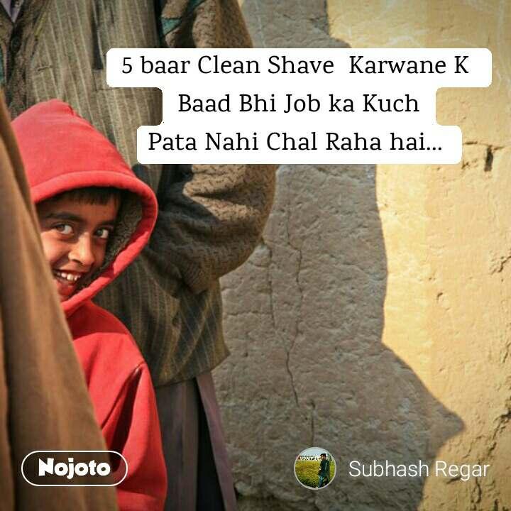 5 baar Clean Shave  Karwane K  Baad Bhi Job ka Kuch Pata Nahi Chal Raha hai...