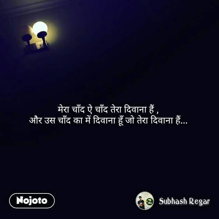 मेरा चाँद ऐ चाँद तेरा दिवाना हैं ,  और उस चाँद का में दिवाना हूँ जो तेरा दिवाना हैं...  #NojotoQuote
