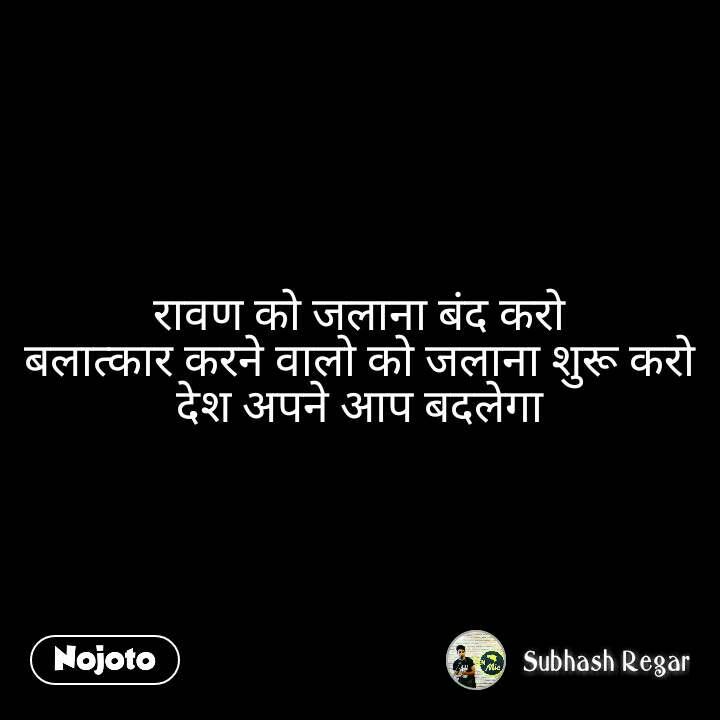 रावण को जलाना बंद करो बलात्कार करने वालो को जलाना शुरू करो देश अपने आप बदलेगा