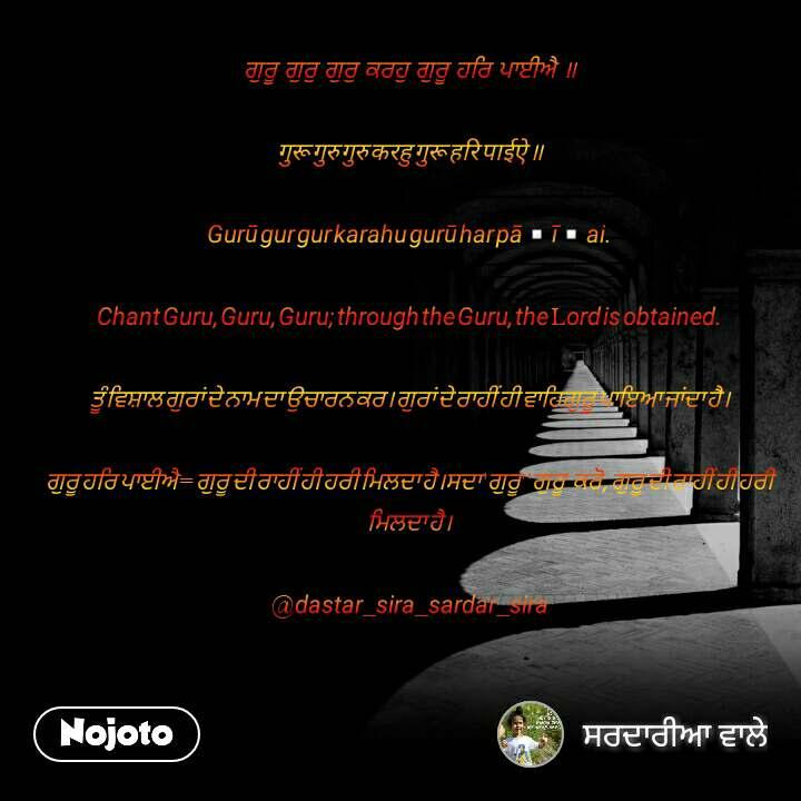 ਗੁਰੂਗੁਰੁਗੁਰੁਕਰਹੁਗੁਰੂਹਰਿਪਾਈਐ॥  गुरू गुरु गुरु करहु गुरू हरि पाईऐ ॥  Gurū gur gur karahu gurū har pā▫ī▫ai.  Chant Guru, Guru, Guru; through the Guru, the Lord is obtained.  ਤੂੰ ਵਿਸ਼ਾਲ ਗੁਰਾਂ ਦੇ ਨਾਮ ਦਾ ਉਚਾਰਨ ਕਰ। ਗੁਰਾਂ ਦੇ ਰਾਹੀਂ ਹੀ ਵਾਹਿਗੁਰੂ ਪਾਇਆ ਜਾਂਦਾ ਹੈ।  ਗੁਰੂ ਹਰਿ ਪਾਈਐ = ਗੁਰੂ ਦੀ ਰਾਹੀਂ ਹੀ ਹਰੀ ਮਿਲਦਾ ਹੈ।ਸਦਾ 'ਗੁਰੂ' 'ਗੁਰੂ' ਕਰੋ, ਗੁਰੂ ਦੀ ਰਾਹੀਂ ਹੀ ਹਰੀ ਮਿਲਦਾ ਹੈ।  @dastar_sira_sardar_sira