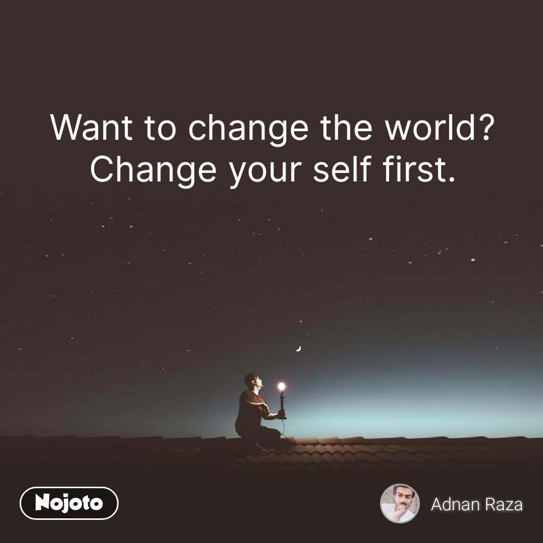 Want to change the world? Change your self first.