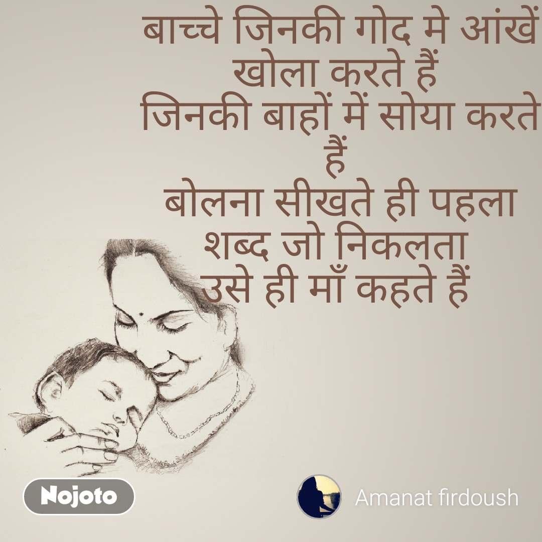 बाच्चे जिनकी गोद मे आंखें खोला करते हैं  जिनकी बाहों में सोया करते हैं  बोलना सीखते ही पहला शब्द जो निकलता  उसे ही माँ कहते हैं