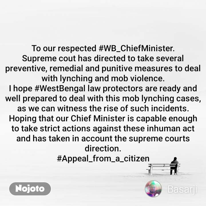 To our respected #WB_ChiefMinister. Supreme cout has directed to take several preventive, remedial and punitive measures to deal with lynching and mob violence. I hope #WestBengal law protectors are ready and well prepared to deal with this mob lynching cases, as we can witness the rise of such incidents. Hoping that our Chief Minister is capable enough to take strict actions against these inhuman act and has taken in account the supreme courts direction. #Appeal_from_a_citizen