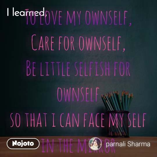 I learned To love my ownself, Care for ownself, Be little selfish for ownself so that i can face my self in the mirror