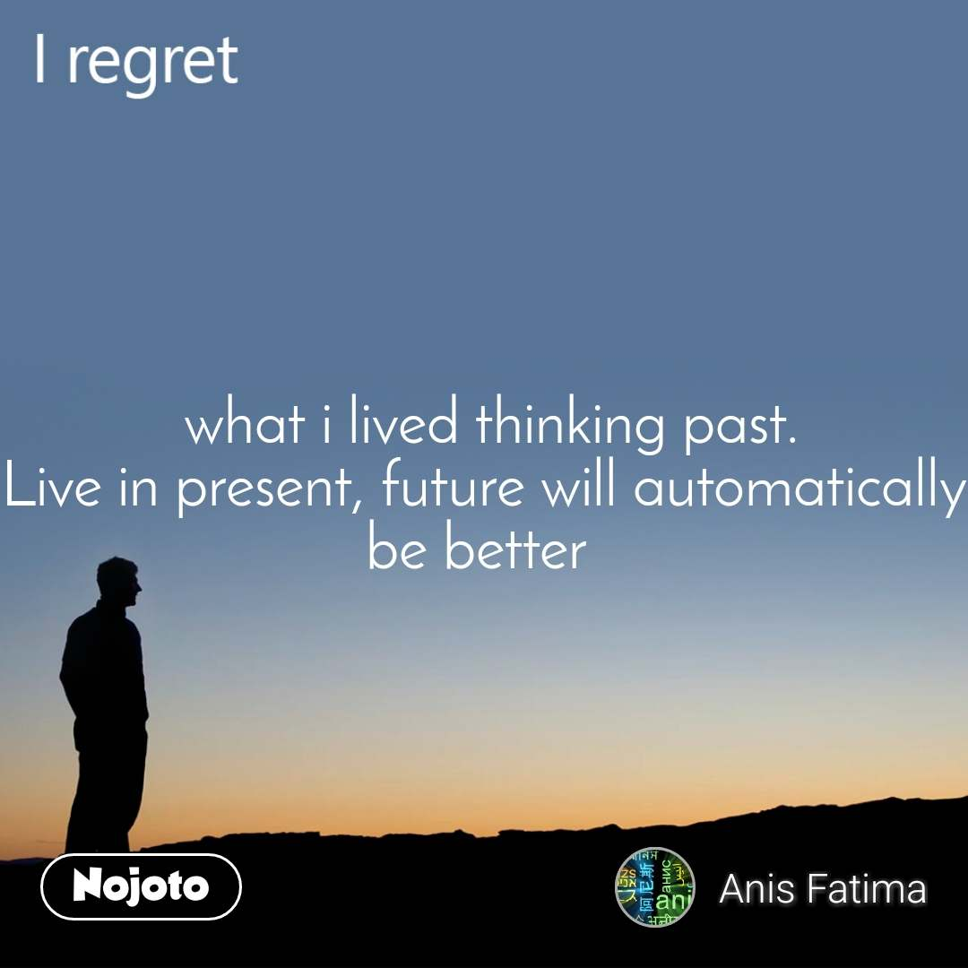 I regret  what i lived thinking past. Live in present, future will automatically be better