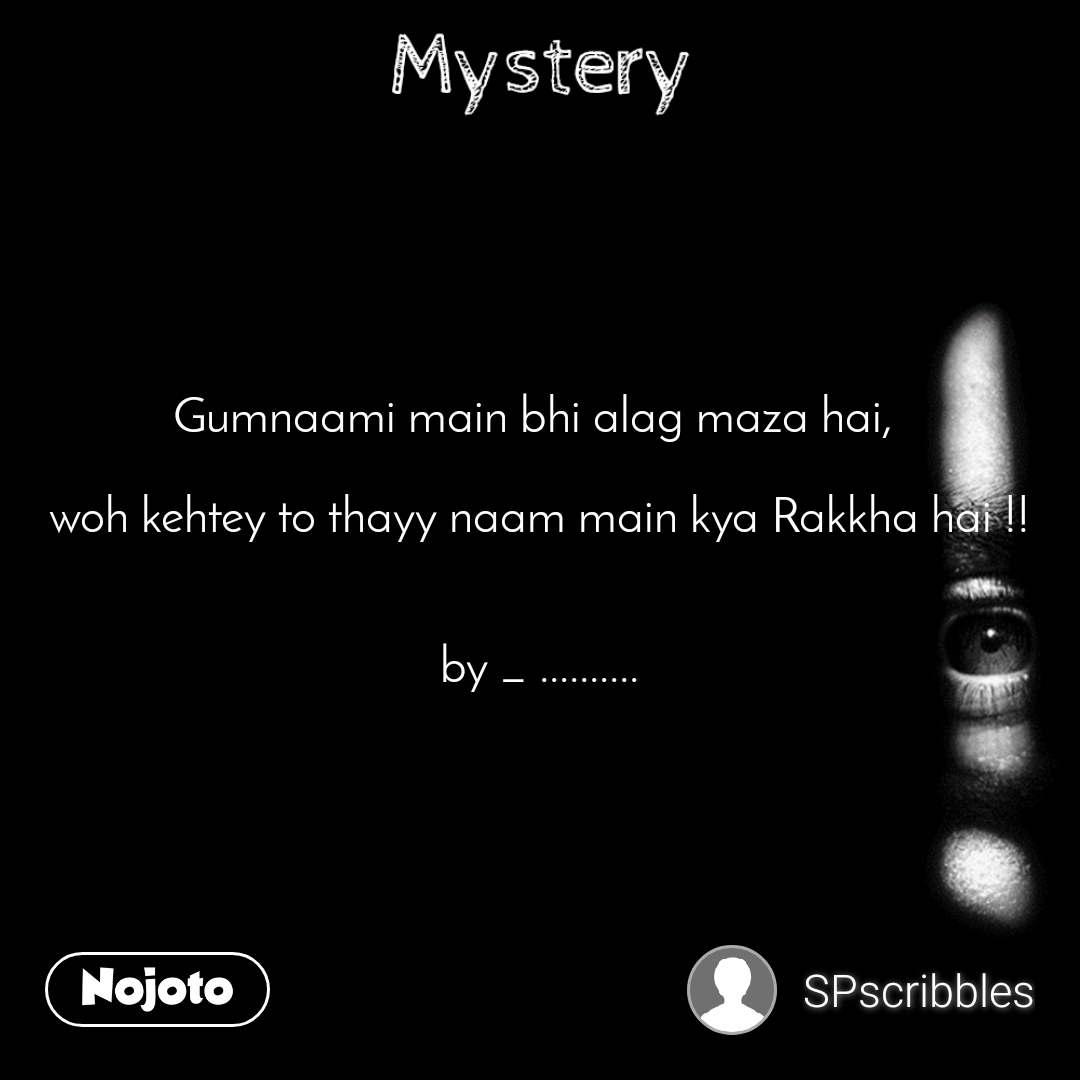 Mystery Gumnaami main bhi alag maza hai,   woh kehtey to thayy naam main kya Rakkha hai !!   by _ ..........