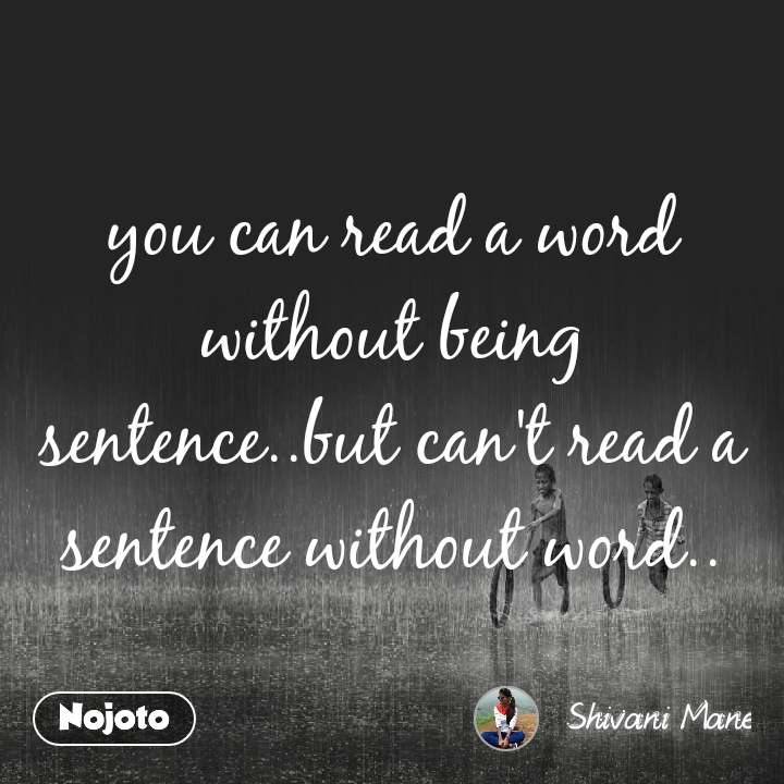 you can read a word without being sentence..but can't read a sentence without word..