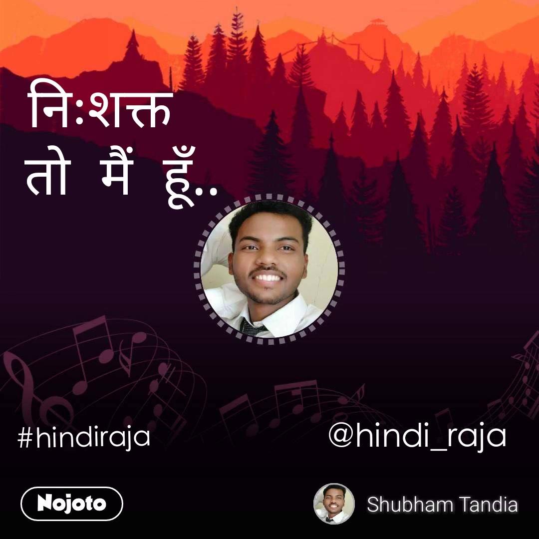 निःशक्त    तो  मैं  हूँ.. #hindiraja @hindi_raja