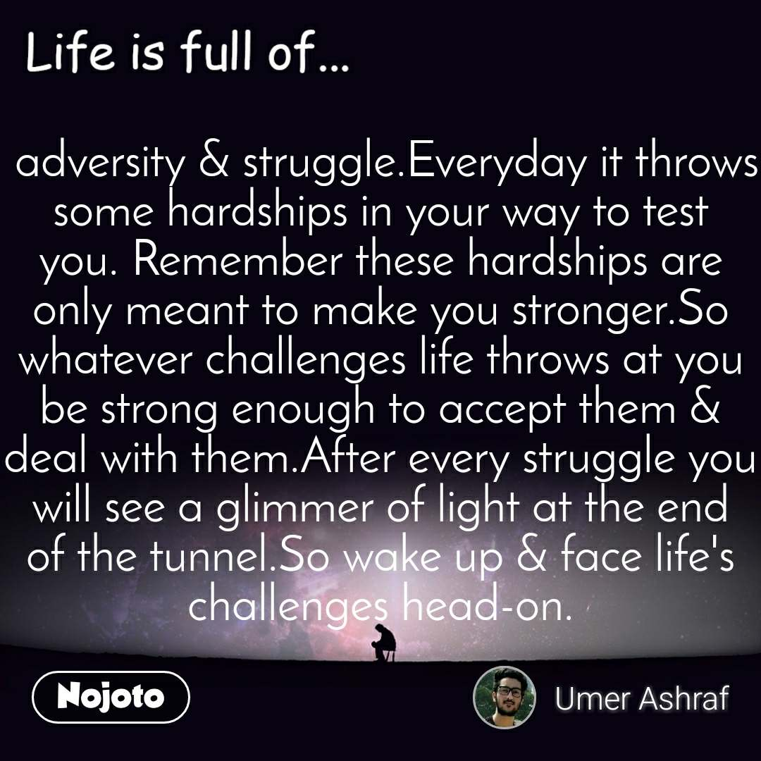 Life is full of  adversity & struggle.Everyday it throws some hardships in your way to test you. Remember these hardships are only meant to make you stronger.So whatever challenges life throws at you be strong enough to accept them & deal with them.After every struggle you will see a glimmer of light at the end of the tunnel.So wake up & face life's challenges head-on.