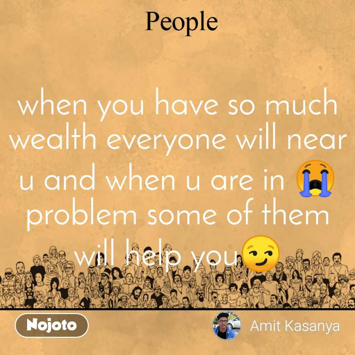when you have so much wealth everyone will near u and when u are in 😭problem some of them will help you😏