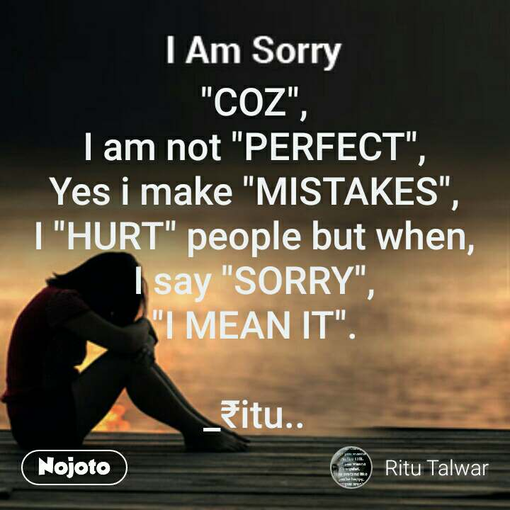 coz i am not perfect yes i make mistakes i hurt people but
