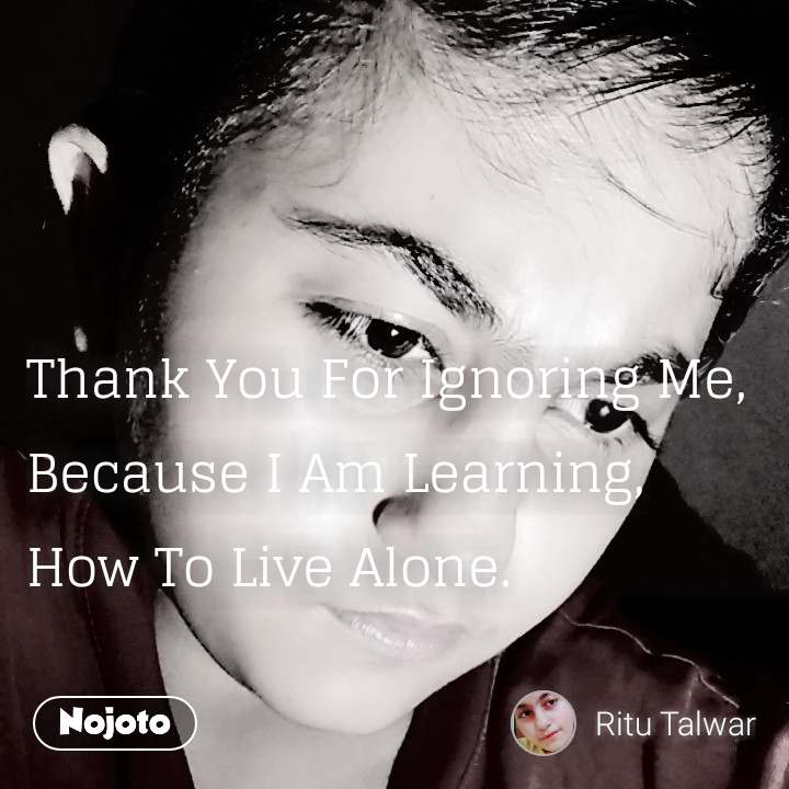 Thank You For Ignoring Me Because I Am Learning How To Live Alon