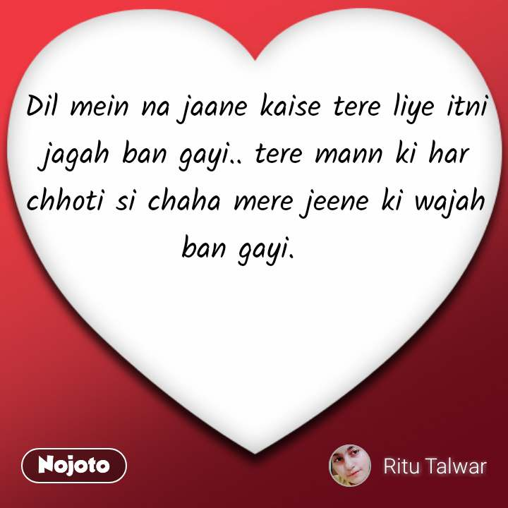 Dil mein na jaane kaise tere liye itni jagah ban gayi.. tere mann ki har chhoti si chaha mere jeene ki wajah ban gayi.