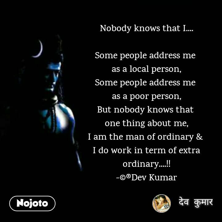 Nobody knows that I....  Some people address me  as a local person, Some people address me  as a poor person, But nobody knows that  one thing about me, I am the man of ordinary &  I do work in term of extra ordinary....!! -©®Dev Kumar