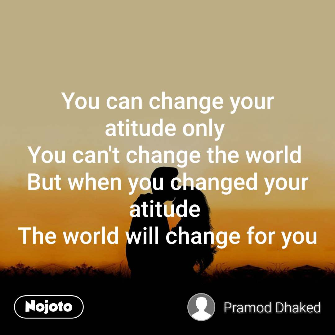 You can change your atitude only  You can't change the world  But when you changed your atitude  The world will change for you