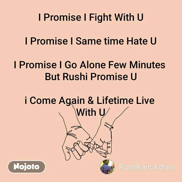 I Promise I Fight With U  I Promise I Same time Hate U  I Promise I Go Alone Few Minutes  But Rushi Promise U  i Come Again & Lifetime Live  With U
