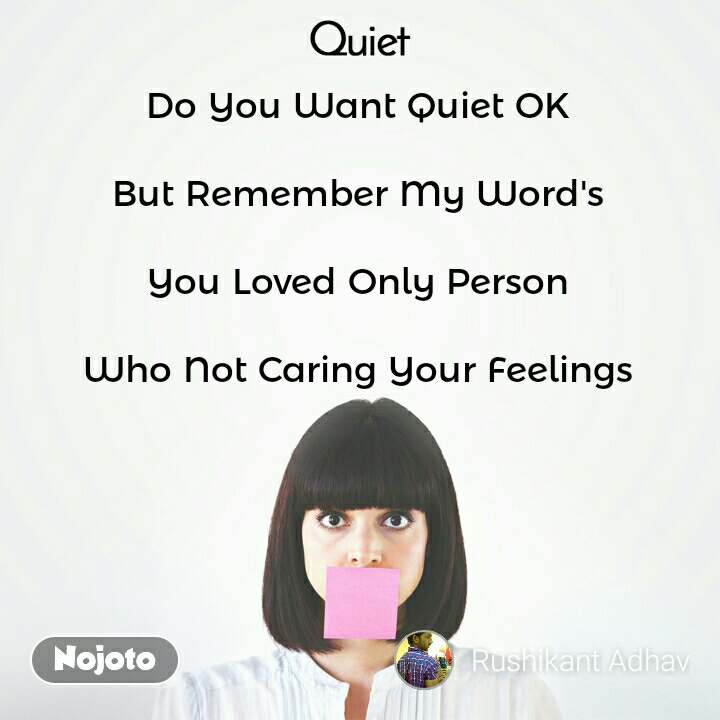 Quiet Do You Want Quiet OK   But Remember My Word's   You Loved Only Person   Who Not Caring Your Feelings