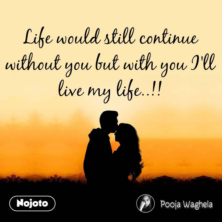 Life would still continue without you but with you I'll live my life..!!