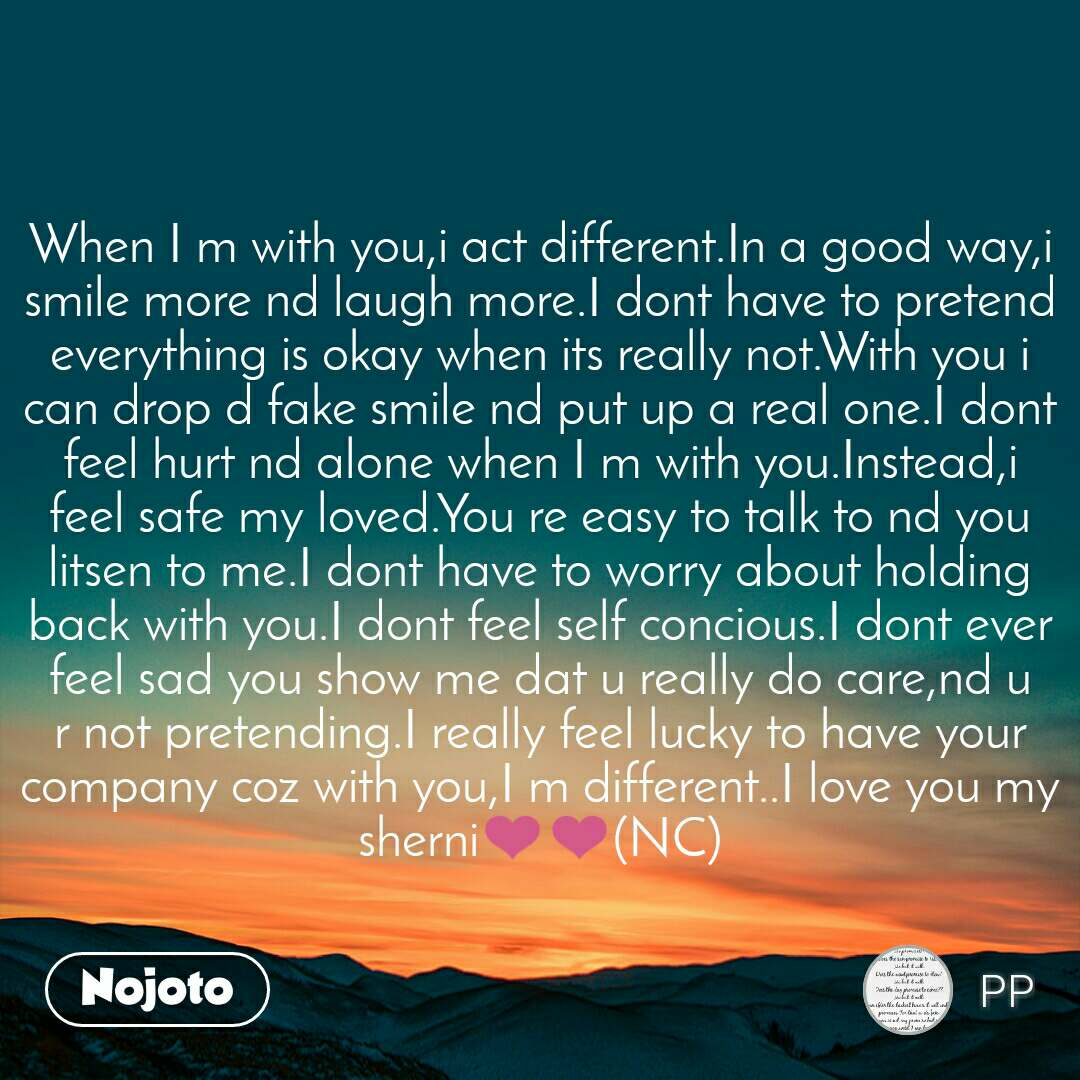 When I m with you,i act different.In a good way,i smile more nd laugh more.I dont have to pretend everything is okay when its really not.With you i can drop d fake smile nd put up a real one.I dont feel hurt nd alone when I m with you.Instead,i feel safe my loved.You re easy to talk to nd you litsen to me.I dont have to worry about holding back with you.I dont feel self concious.I dont ever feel sad you show me dat u really do care,nd u r not pretending.I really feel lucky to have your company coz with you,I m different..I love you my sherni❤❤(NC)