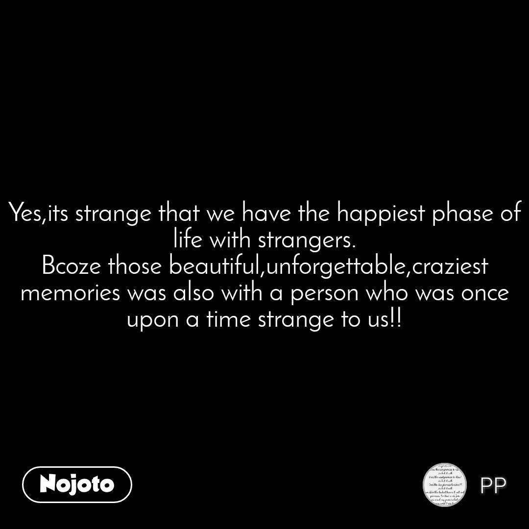 Yes,its strange that we have the happiest phase of life with strangers. Bcoze those beautiful,unforgettable,craziest memories was also with a person who was once upon a time strange to us!!