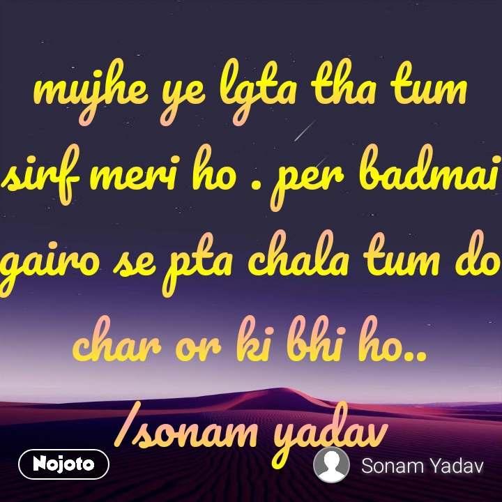 mujhe ye lgta tha tum sirf meri ho . per badmai gairo se pta chala tum do char or ki bhi ho.. /sonam yadav