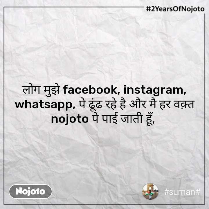 #2YearsOfNojoto लोग मुझे facebook, instagram, whatsapp, पे ढूंढ रहे है और मै हर वक़्त nojoto पे पाई जाती हूँ,