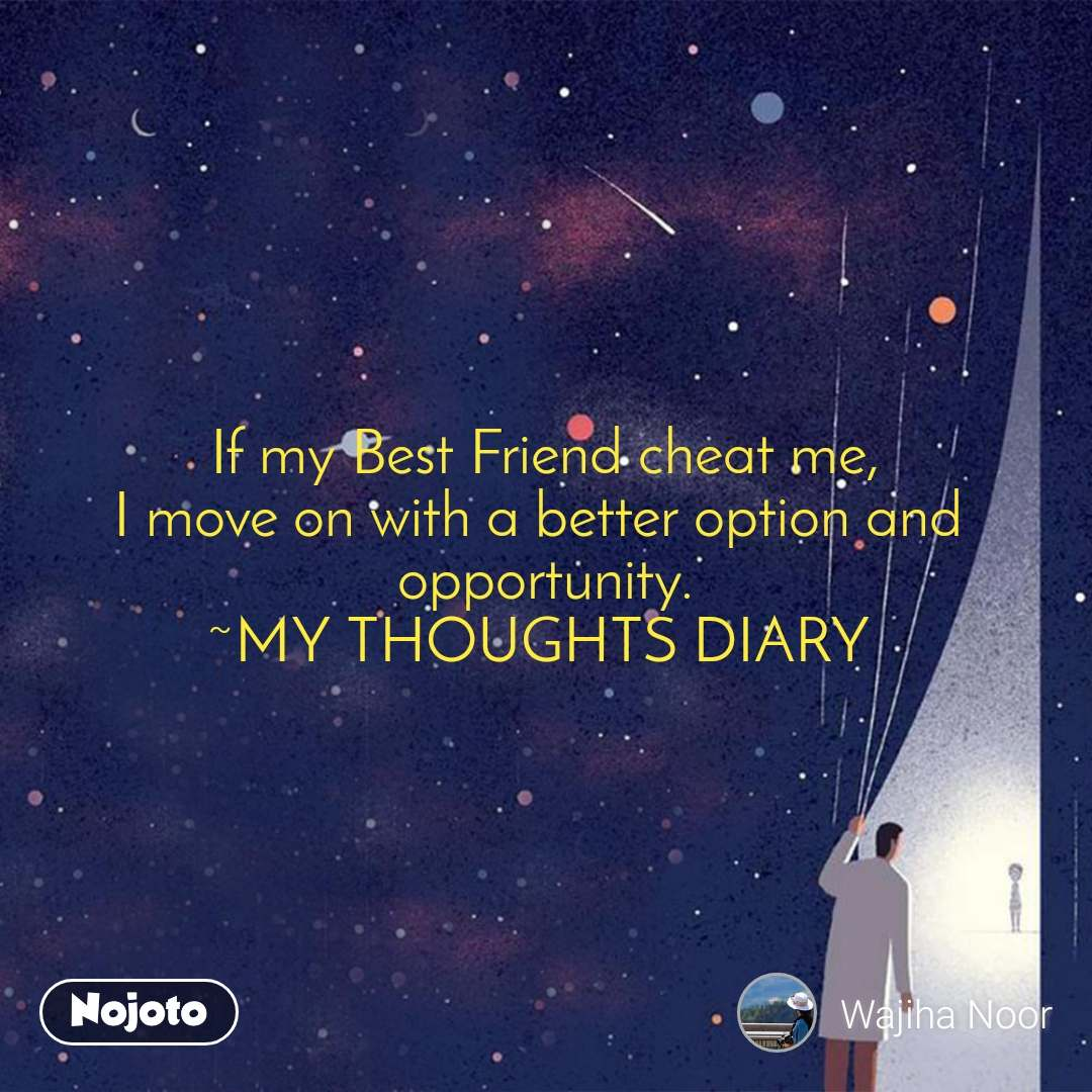 If my Best Friend cheat me, I move on with a better option and  opportunity. ~MY THOUGHTS DIARY