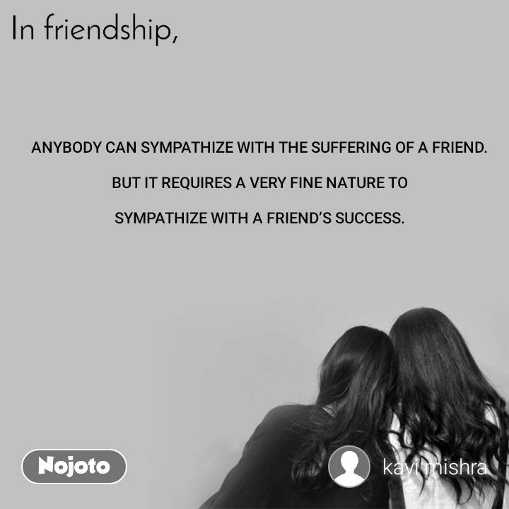 In friendship ANYBODY CAN SYMPATHIZE WITH THE SUFFERING OF A FRIEND.  BUT IT REQUIRES A VERY FINE NATURE TO  SYMPATHIZE WITH A FRIEND'S SUCCESS.
