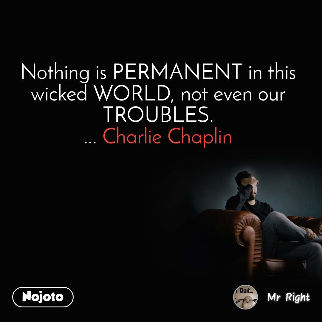 Nothing is PERMANENT in this wicked WORLD, not even our TROUBLES. ... Charlie Chaplin
