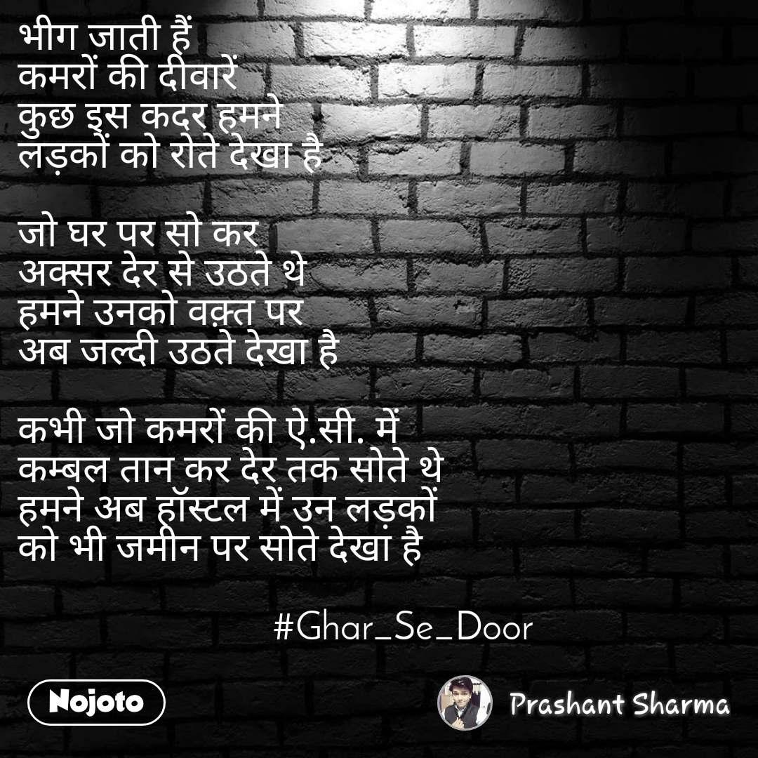 भीग जाती हैं  कमरों की दीवारें  कुछ इस कदर हमने  लड़कों को रोते देखा है  जो घर पर सो कर  अक्सर देर से उठते थे  हमने उनको वक़्त पर  अब जल्दी उठते देखा है  कभी जो कमरों की ऐ.सी. में  कम्बल तान कर देर तक सोते थे  हमने अब हॉस्टल में उन लड़कों   को भी जमीन पर सोते देखा है                                                  #Ghar_Se_Door