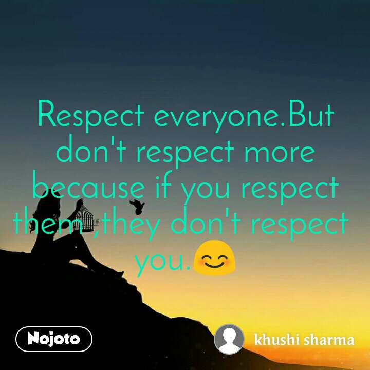 Respect everyone.But don't respect more because if you respect them ,they don't respect  you.😊