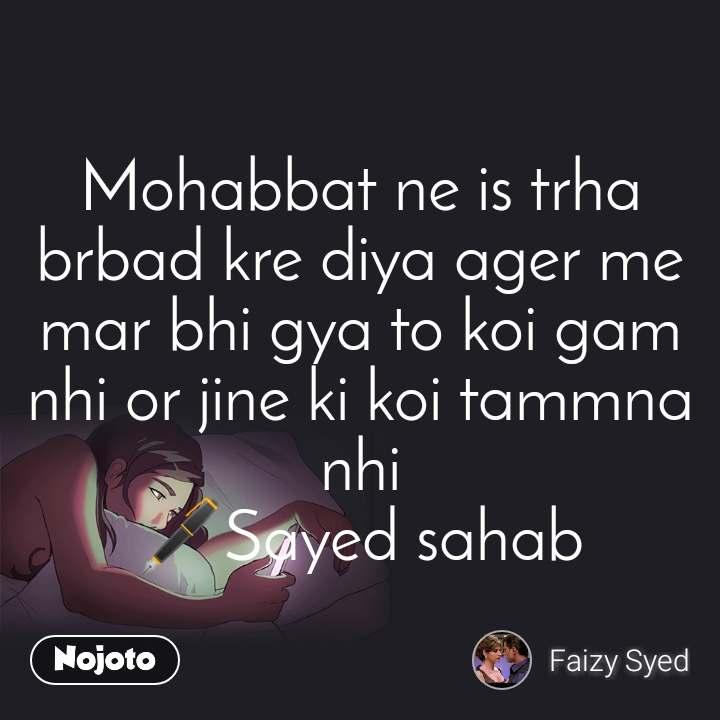 Mohabbat ne is trha brbad kre diya ager me mar bhi gya to koi gam nhi or jine ki koi tammna nhi 🖋️Sayed sahab
