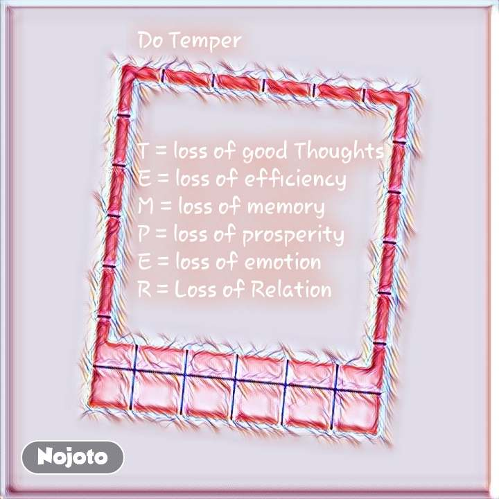 #OpenPoetry Do Temper    T = loss of good Thoughts E = loss of efficiency M = loss of memory P = loss of prosperity E = loss of emotion R = Loss of Relation