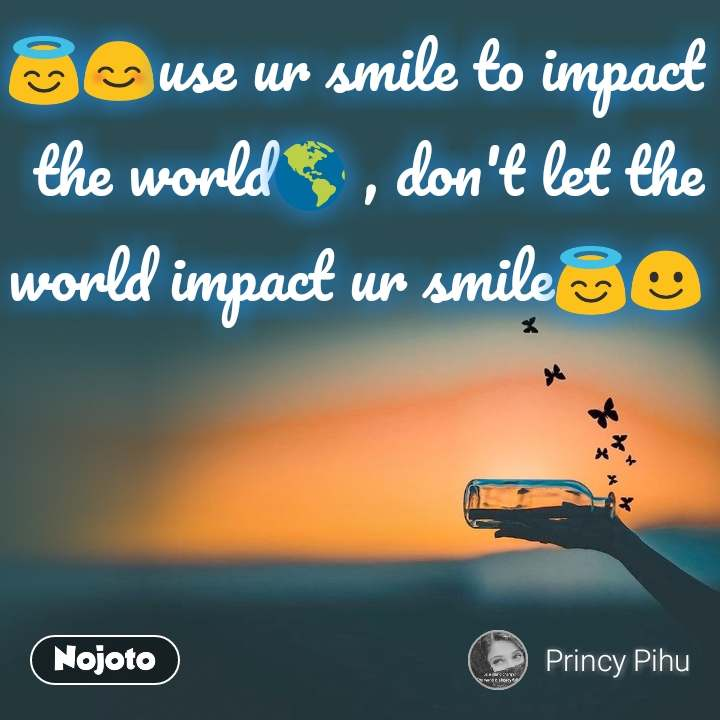 😇😊​use ur smile to impact the world🌎 , don't let the world impact ur smile😇☺