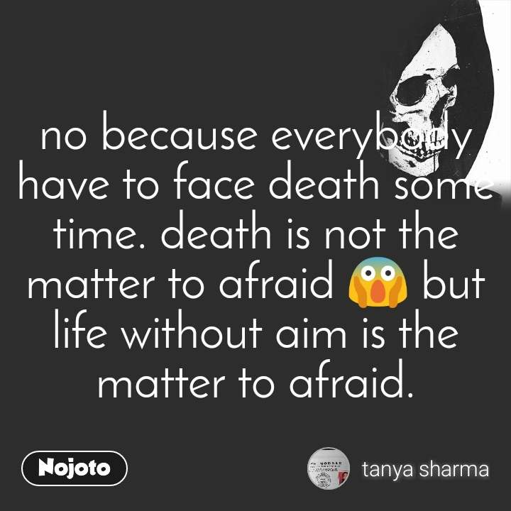 no because everybody have to face death some time. death is not the matter to afraid 😱 but life without aim is the matter to afraid.