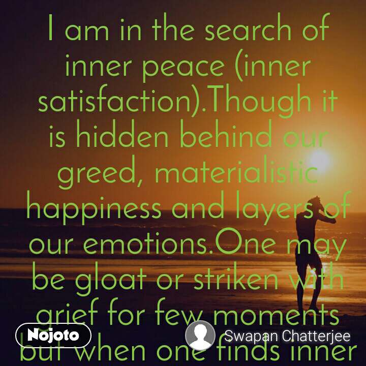 I am in the search of inner peace (inner satisfaction).Though it is hidden behind our greed, materialistic happiness and layers of our emotions.One may be gloat or striken with grief for few moments but when one finds inner peace,  one would have reached a high level of happiness.