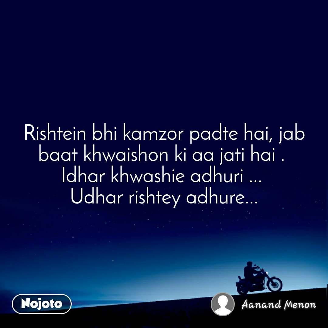 Rishtein bhi kamzor padte hai, jab baat khwaishon ki aa jati hai .  Idhar khwashie adhuri ...  Udhar rishtey adhure...