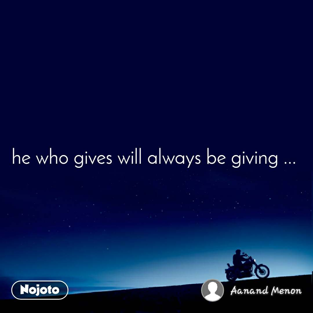 he who gives will always be giving ...