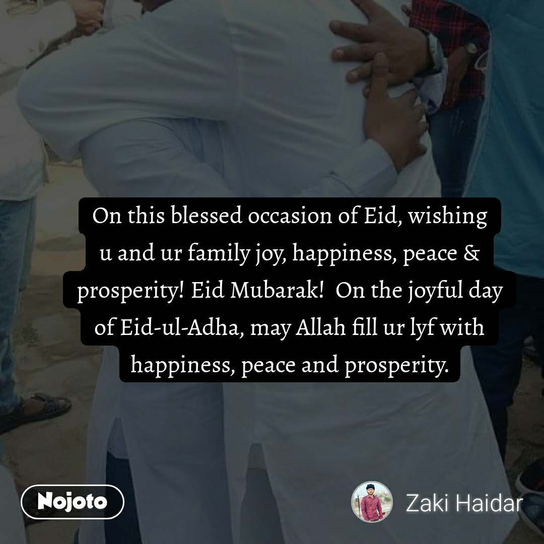 On this blessed occasion ofEid, wishing u and ur family joy, happiness, peace & prosperity!EidMubarak!  On the joyful day ofEid-ul-Adha, may Allah fill ur lyf with happiness, peace and prosperity.