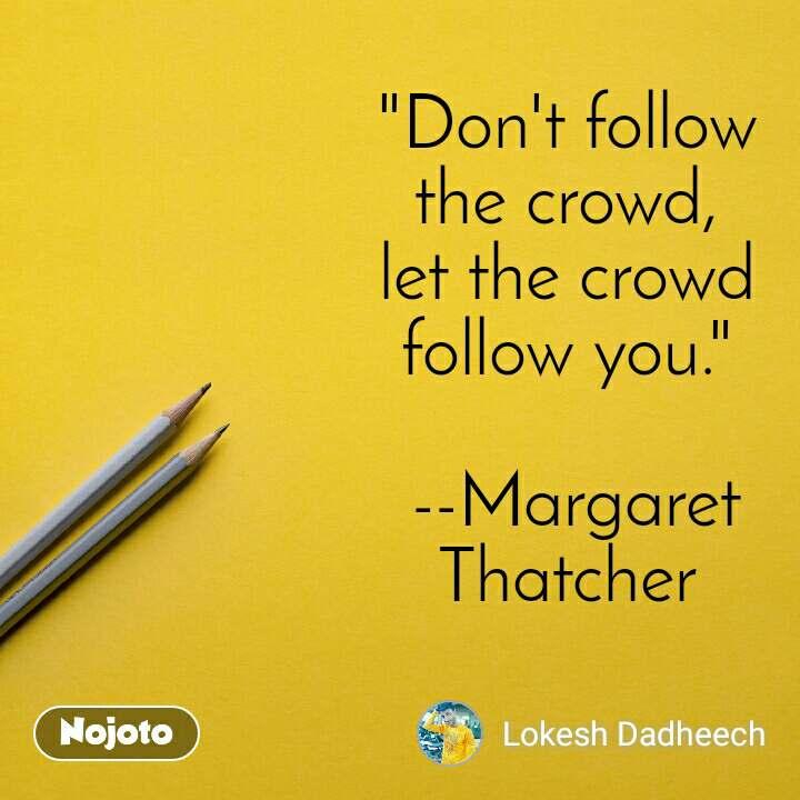 """Don't follow the crowd, let the crowd follow you.""   --Margaret Thatcher"