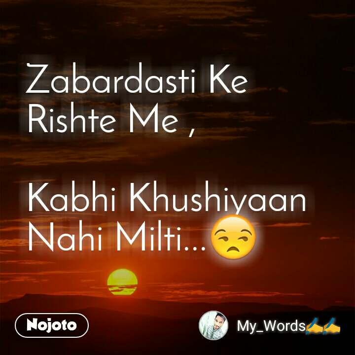 Zabardasti Ke  Rishte Me ,  Kabhi Khushiyaan  Nahi Milti...😒
