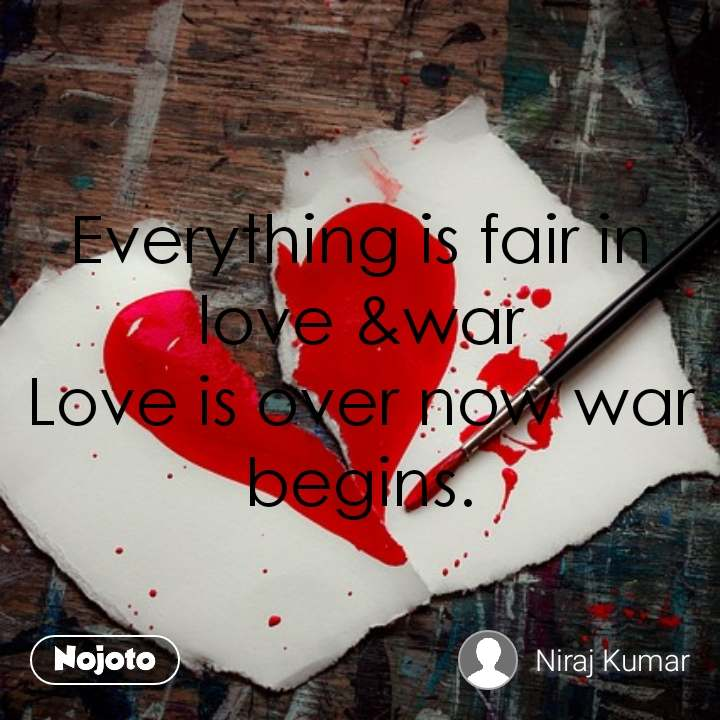 Everything is fair in love &war Love is over now war begins.