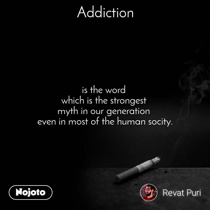 Addiction is the word  which is the strongest  myth in our generation  even in most of the human socity.