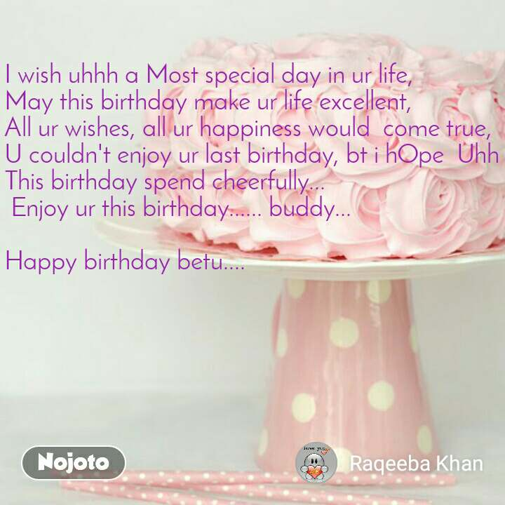 I wish uhhh a Most special day in ur life,   May this birthday make ur life excellent,  All ur wishes, all ur happiness would  come true,  U couldn't enjoy ur last birthday, bt i hOpe  Uhh This birthday spend cheerfully...  Enjoy ur this birthday...... buddy...   Happy birthday betu....
